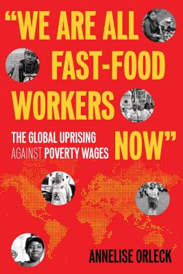 """we Are All Fast-Food Workers Now"": The Global Uprising Against Poverty Wages - Orleck, Annelise"