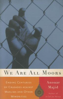 We Are All Moors: Ending Centuries of Crusades Against Muslims and Other Minorities - Majid, Anouar