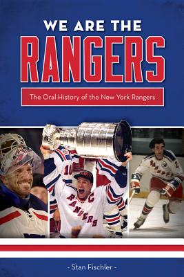 We Are the Rangers: The Oral History of the New York Rangers - Fischler, Stan, and Gilbert, Rod (Foreword by)
