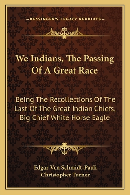 We Indians, the Passing of a Great Race: Being the Recollections of the Last of the Great Indian Chiefs, Big Chief White Horse Eagle - Schmidt-Pauli, Edgar Von, and Turner, Christopher, Dr. (Translated by)