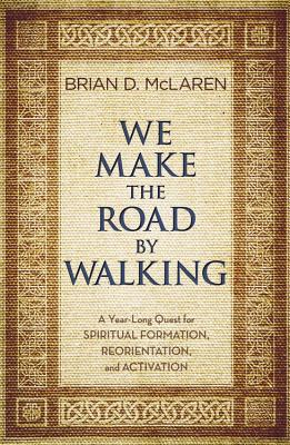We Make the Road by Walking: A Year-Long Quest for Spiritual Formation, Reorientation, and Activation - McLaren, Brian D