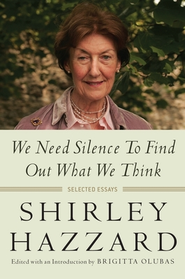 We Need Silence to Find Out What We Think: Selected Essays - Hazzard, Shirley