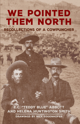 "We Pointed Them North: Recollections of a Cowpuncher - Abbott, E C ""Teddy Blue"", and Smith, Helena Huntington, and Eggenhofer, Nick"