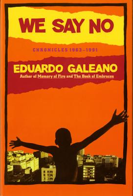 We Say No: Chronicles 1963-1991 - Galeano, Eduardo, and Fried, Mark (Translated by)