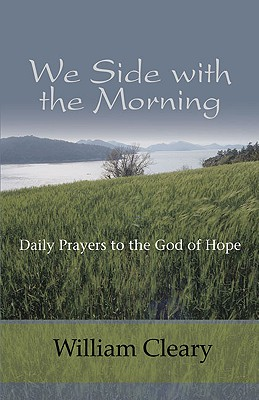 We Side with the Morning: Daily Prayers to the God of Hope - Cleary, William