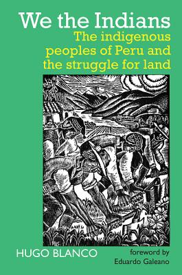 We the Indians: The indigenous peoples of Peru and the struggle for land - Blanco, Hugo, and Ray, Leslie (Translated by), and Bruce, Iain (Introduction by)