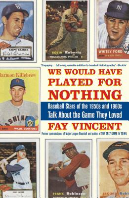 We Would Have Played for Nothing: Baseball Stars of the 1950s and 1960s Talk about the Game They Loved - Vincent, Fay