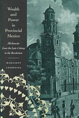 Wealth and Power in Provincial Mexico: Michoacán from the Late Colony to the Revolution - Chowning, Margaret
