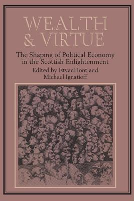 Wealth and Virtue: The Shaping of Political Economy in the Scottish Enlightenment - Ignatieff, Michael, Professor (Editor)