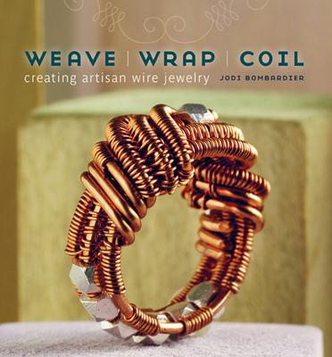 Weave, Wrap, Coil: Creating Artisan Wire Jewelry - Bombardier, Jodi
