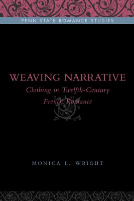 Weaving Narrative: Clothing in Twelfth-Century French Romance - Wright, Monica L