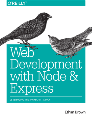 Web Development with Node and Express: Leveraging the JavaScript Stack - Brown, Ethan