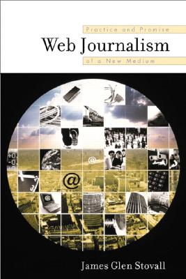 Web Journalism: Practice and Promise of a New Medium - Stovall, James G