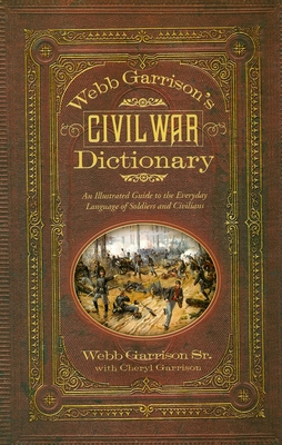 Webb Garrison's Civil War Dictionary: An Illustrated Guide to the Everyday Language of Soldiers and Civilians - Garrison, Webb, Sr., and Garrison, Cheryl