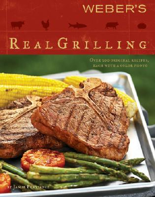 Weber's Real Grilling: Over 200 Original Recipes - Purviance, Jamie, and Turner, Tim
