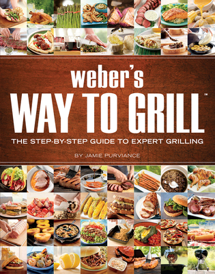 Weber's Way to Grill: The Step-By-Step Guide to Expert Grilling - Purviance, Jamie