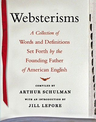 Websterisms: A Collection of Words and Definitions Set Forth by the Founding Father of American English - Lepore, Jill (Introduction by), and Schulman, Arthur (Compiled by)