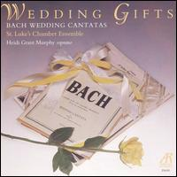 Wedding Gifts: Bach Wedding Cantatas - Heidi Grant Murphy (soprano); St. Luke's Chamber Ensemble