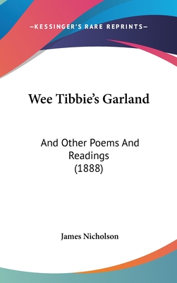 Wee Tibbie's Garland: And Other Poems and Readings (1888) - Nicholson, James