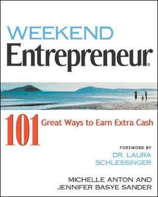 Weekend Entrepreneur: 101 Great Ways to Earn Extra Cash - Anton, Michelle, and Sander, Jennifer Basye, and Schlessinger, Laura C, Dr. (Foreword by)