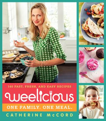 Weelicious: 140 Fast, Fresh, and Easy Recipes - McCord, Catherine