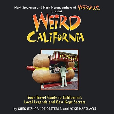 Weird California: You Travel Guide to California's Local Legends and Best Kept Secrets - Bishop, Greg, and Oesterle, Joe, and Marinacci, Mike