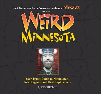 Weird Minnesota: Your Travel Guide to Minnesota's Local Legends and Best Kept Secrets - Dregni, Eric, and Moran, Mark (Editor), and Sceurman, Mark (Editor)