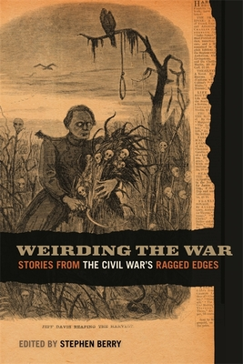Weirding the War: Stories from the Civil War's Ragged Edges - Jabour, Anya (Contributions by), and Myers, Barton A (Contributions by), and Miller, Brian Craig (Contributions by)
