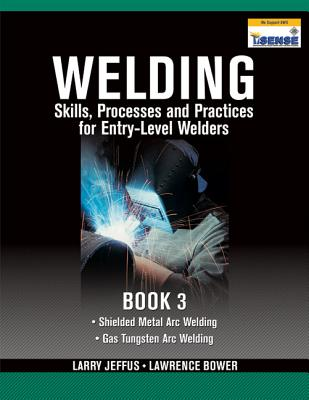 Welding Skills, Processes and Practices for Entry-Level Welders, Book 3 - Jeffus, Larry, and Bower, Lawrence
