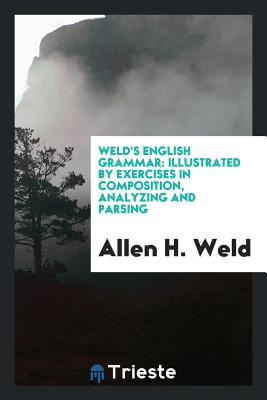 Weld's English Grammar: Illustrated by Exercises in Composition, Analyzing and Parsing - Weld, Allen H