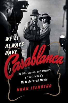 We'll Always Have Casablanca: The Life, Legend, and Afterlife of Hollywood's Most Beloved Movie - Isenberg, Noah