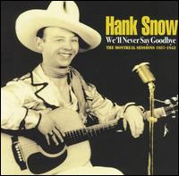 We'll Never Say Goodbye: The Montreal Sessions 1937-1943 - Hank Snow