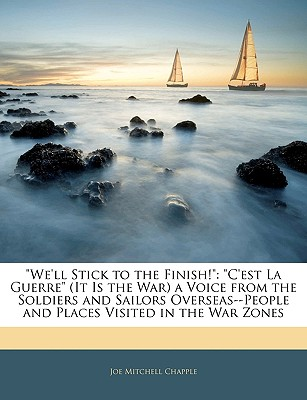 We'll Stick to the Finish!: C'Est La Guerre (It Is the War) a Voice from the Soldiers and Sailors Overseas--People and Places Visited in the War Zones - Chapple, Joe Mitchell