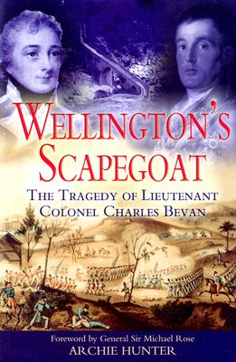Wellington's Scapegoat: The Tragedy of Lieutenant-Colonel Charles Bevan - Hunter, Archie