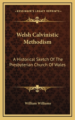 Welsh Calvinistic Methodism: A Historical Sketch of the Presbyterian Church of Wales - Williams, William