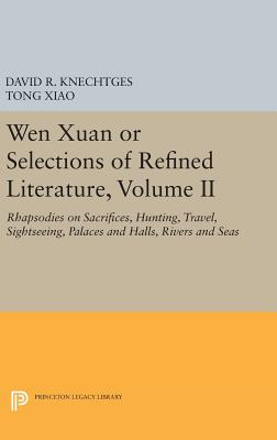 Wen Xuan or Selections of Refined Literature, Volume II: Rhapsodies on Sacrifices, Hunting, Travel, Sightseeing, Palaces and Halls, Rivers and Seas - Knechtges, David R., and Xiao, Tong