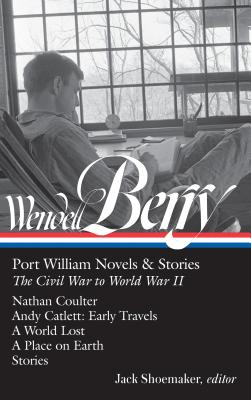 Wendell Berry: Port William Novels & Stories: The Civil War to World War II (LOA #302): Nathan Coulter / Andy Catlett: Early Travels / A World Lost / A Place on Earth / Stories - Berry, Wendell, and Shoemaker, Jack (Editor)