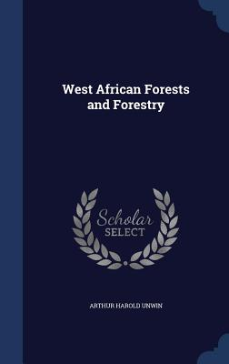 West African Forests and Forestry - Unwin, Arthur Harold