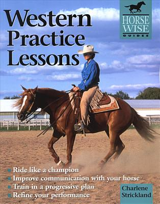 Western Practice Lessons: Ride Like a Champion, Train in a Progressive Plan, Improve Communication with Your Horse, Refine Your Performance - Strickland, Charlene