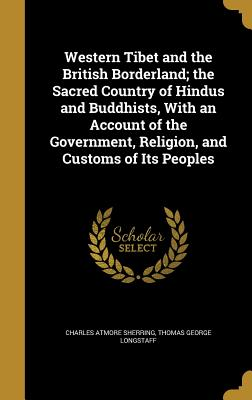 Western Tibet and the British Borderland; The Sacred Country of Hindus and Buddhists, with an Account of the Government, Religion, and Customs of Its Peoples - Sherring, Charles Atmore, and Longstaff, Thomas George