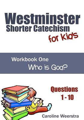 Westminster Shorter Catechism for Kids: Workbook One (Questions 1-10): Who Is God? - Weerstra, Caroline