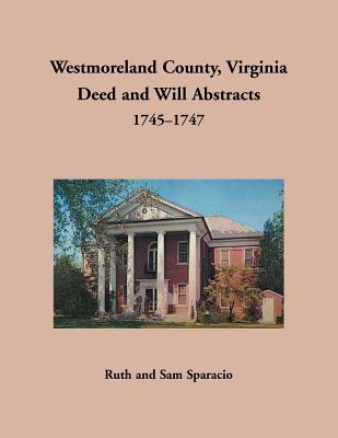 Westmoreland County, Virginia Deed and Will Abstracts, 1745-1747 - Sparacio, Ruth