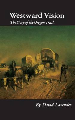 Westward Vision: The Story of the Oregon Trail - Lavender, David Sievert
