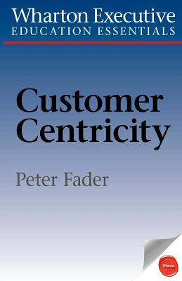 Wharton Executive Education Customer Centricity Essentials: What It Is, What It Isn't, and Why It Matters - Fader, Peter