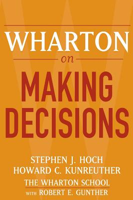 Wharton on Making Decisions - Hoch, Stephen J (Editor), and Kunreuther, Howard C, Professor (Editor), and Gunther, Robert E
