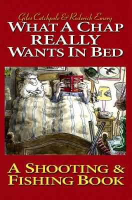 What a Chap Really Wants in Bed: A Shooting Fishing Book - Catchpole, Giles