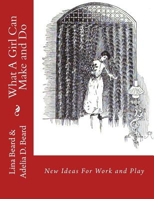 What A Girl Can Make and Do: New Ideas For Work and Play - Beard, Adelia D, and Chambers, Roger (Introduction by), and Beard, Lina