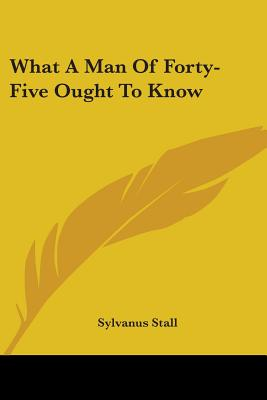 What a Man of Forty-Five Ought to Know - Stall, Sylvanus