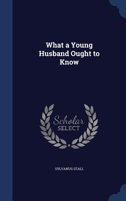 What a Young Husband Ought to Know - Stall, Sylvanus