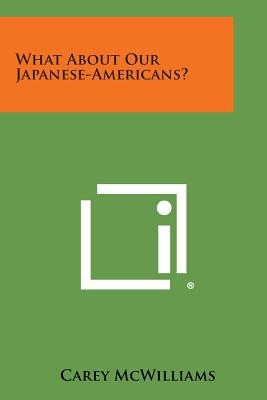 What about Our Japanese-Americans? - McWilliams, Carey